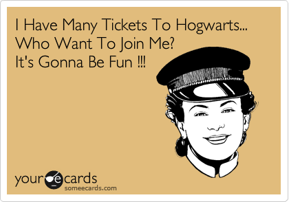 I Have Many Tickets To Hogwarts... Who Want To Join Me? It's Gonna Be Fun !!!