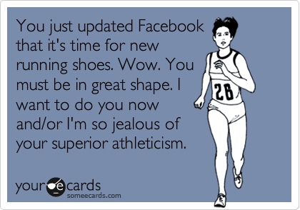 You just updated Facebook  that it's time for new running shoes. Wow. You must be in great shape. I want to do you now  and/or I'm so jealous of your superior athleticism.