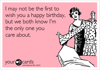 I may not be the first to wish you a happy birthday, but we both know I'm   the only one you  care about.