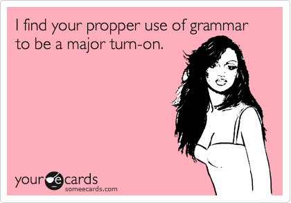 I find your propper use of grammar to be a major turn-on.