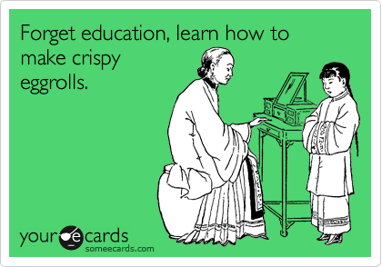 Forget education, learn how to make crispy eggrolls.