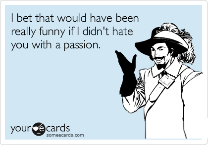 I bet that would have been really funny if I didn't hate you with a passion.