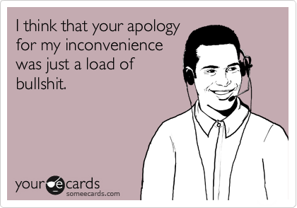 I think that your apology for my inconvenience was just a load of bullshit.