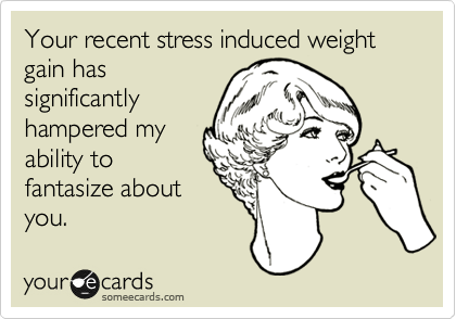 Your recent stress induced weight gain has significantly hampered my ability to fantasize about you.