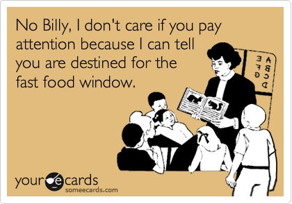 No Billy, I don't care if you pay attention because I can tell you are destined for the fast food window.