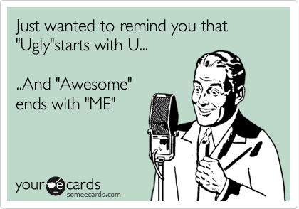 "Just wanted to remind you that ""Ugly""starts with U...  ..And ""Awesome"" ends with ""ME"""