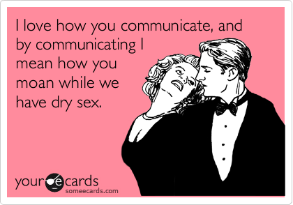 I love how you communicate, and by communicating I mean how you moan while we have dry sex.