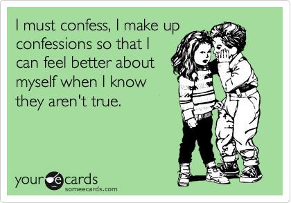 I must confess, I make up confessions so that I can feel better about myself when I know they aren't true.
