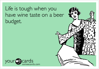 Life is tough when you have wine taste on a beer budget.