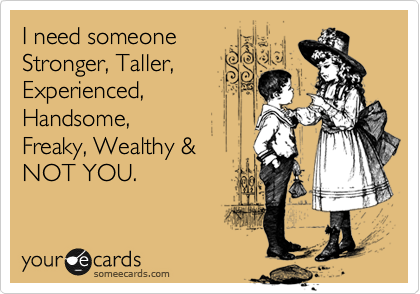 I need someone Stronger, Taller, Experienced,  Handsome,  Freaky, Wealthy &  NOT YOU.