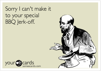Sorry I can't make it   to your special   BBQ Jerk-off.
