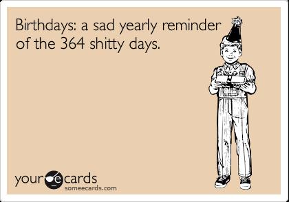 Birthdays: a sad yearly reminder of the 364 shitty days.