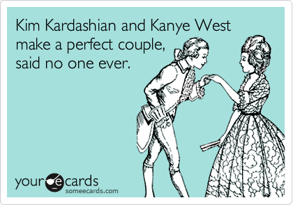 Kim Kardashian and Kanye West make a perfect couple, said no one ever.