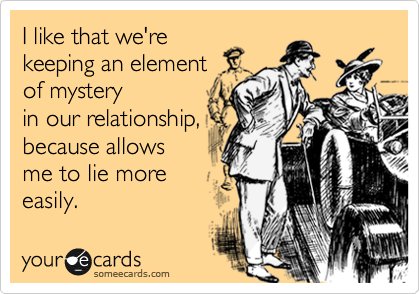 I like that we're keeping an element  of mystery in our relationship, because allows me to lie more easily.