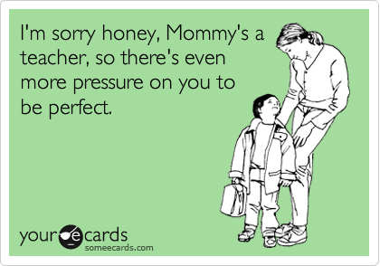 I'm sorry honey, Mommy's a teacher, so there's even more pressure on you to be perfect.