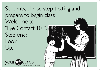 "Students, please stop texting and prepare to begin class.  Welcome to  ""Eye Contact 101"". Step one:  Look. Up."