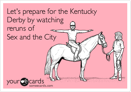 Let's prepare for the Kentucky Derby by watching reruns of  Sex and the City