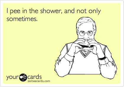I pee in the shower, and not only sometimes.