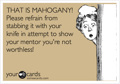 THAT IS MAHOGANY! Please refrain from stabbing it with your knife in attempt to show your mentor you're not worthless!