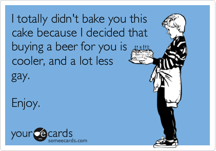 I totally didn't bake you this cake because I decided that buying a beer for you is cooler, and a lot less gay.    Enjoy.
