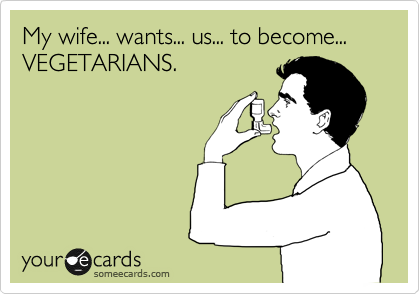 My wife... wants... us... to become... VEGETARIANS.