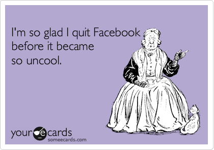 I'm so glad I quit Facebook  before it became so uncool.
