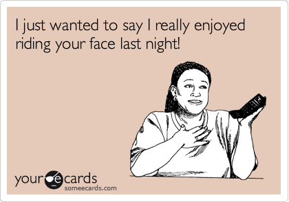 I just wanted to say I really enjoyed riding your face last night!