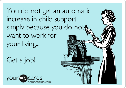 You do not get an automatic increase in child support simply because you do not want to work for your living...  Get a job!