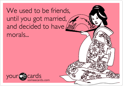 We used to be friends, until you got married, and decided to have morals...