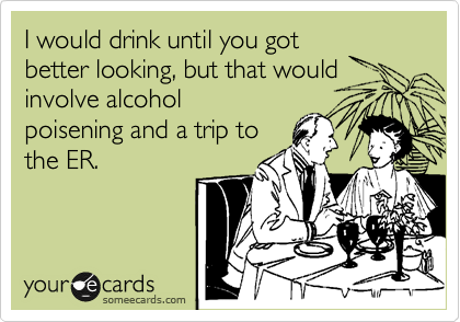 I would drink until you got better looking, but that would involve alcohol poisening and a trip to the ER.