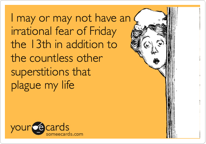 I may or may not have an irrational fear of Friday the 13th in addition to the countless other superstitions that  plague my life