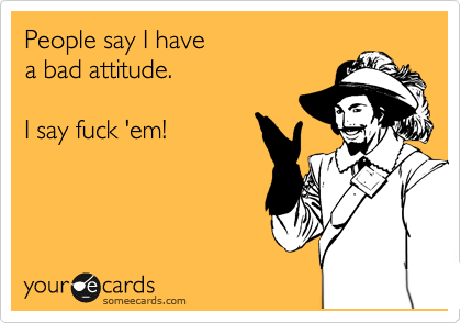 People say I have  a bad attitude.  I say fuck 'em!
