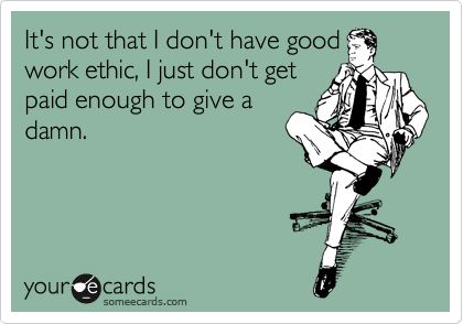 It's not that I don't have good work ethic, I just don't get paid enough to give a damn.