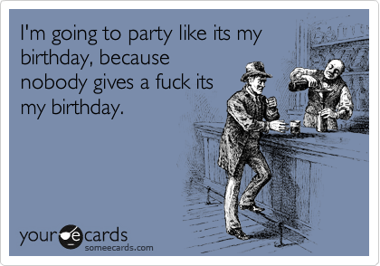 I'm going to party like its my birthday, because nobody gives a fuck its my birthday.