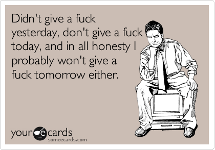 Didn't give a fuck yesterday, don't give a fuck today, and in all honesty I probably won't give a fuck tomorrow either.