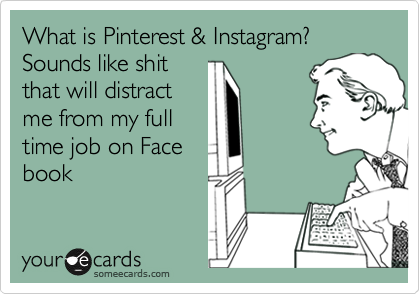 What is Pinterest & Instagram? Sounds like shit that will distract me from my full time job on Face book