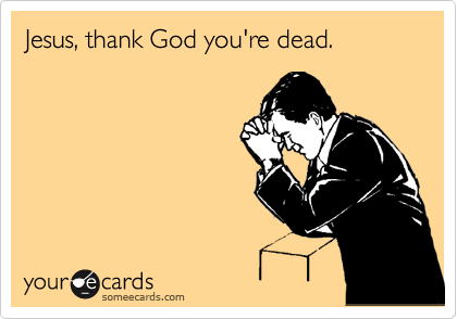 Jesus, thank God you're dead.