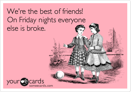 We're the best of friends!  On Friday nights everyone  else is broke.