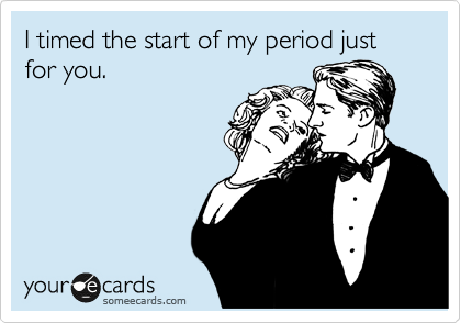 I timed the start of my period just for you.