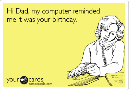 Hi Dad, my computer reminded me it was your birthday.
