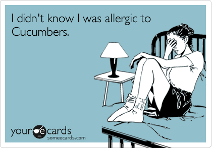 I didn't know I was allergic to Cucumbers.