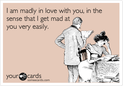 I am madly in love with you, in the sense that I get mad at you very easily.