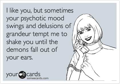 I like you, but sometimes your psychotic mood swings and delusions of grandeur tempt me to shake you until the demons fall out of your ears.