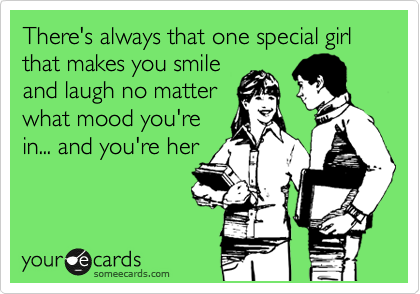 There's always that one special girl that makes you smile and laugh no matter what mood you're in... and you're her