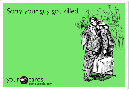 Sorry your guy got killed.