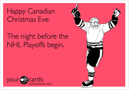 Happy Canadian Christmas Eve:  The night before the NHL Playoffs begin.