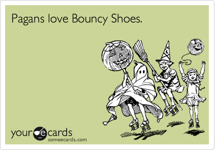Pagans love Bouncy Shoes.