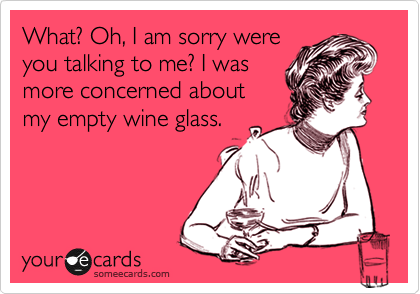 What? Oh, I am sorry were you talking to me? I was more concerned about my empty wine glass.