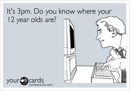 It's 3pm. Do you know where your 12 year olds are?