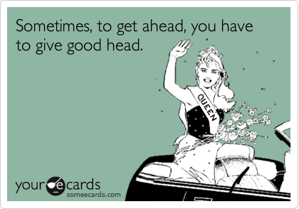 Sometimes, to get ahead, you have to give good head.